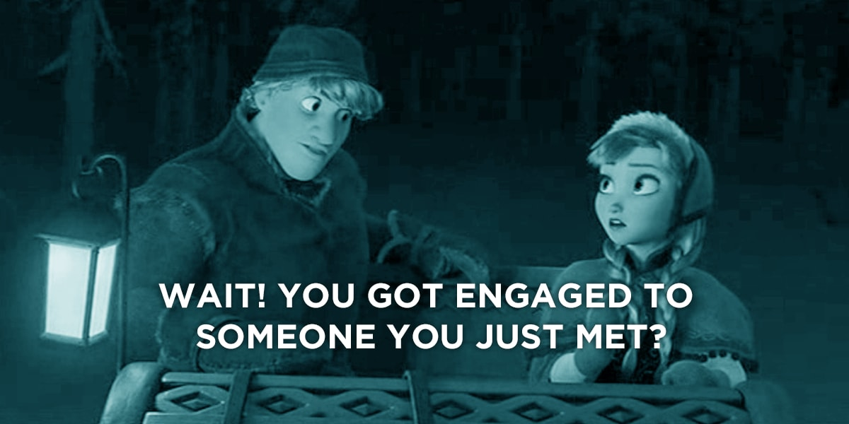 Frozen quote: you got engaged to someone you just met?