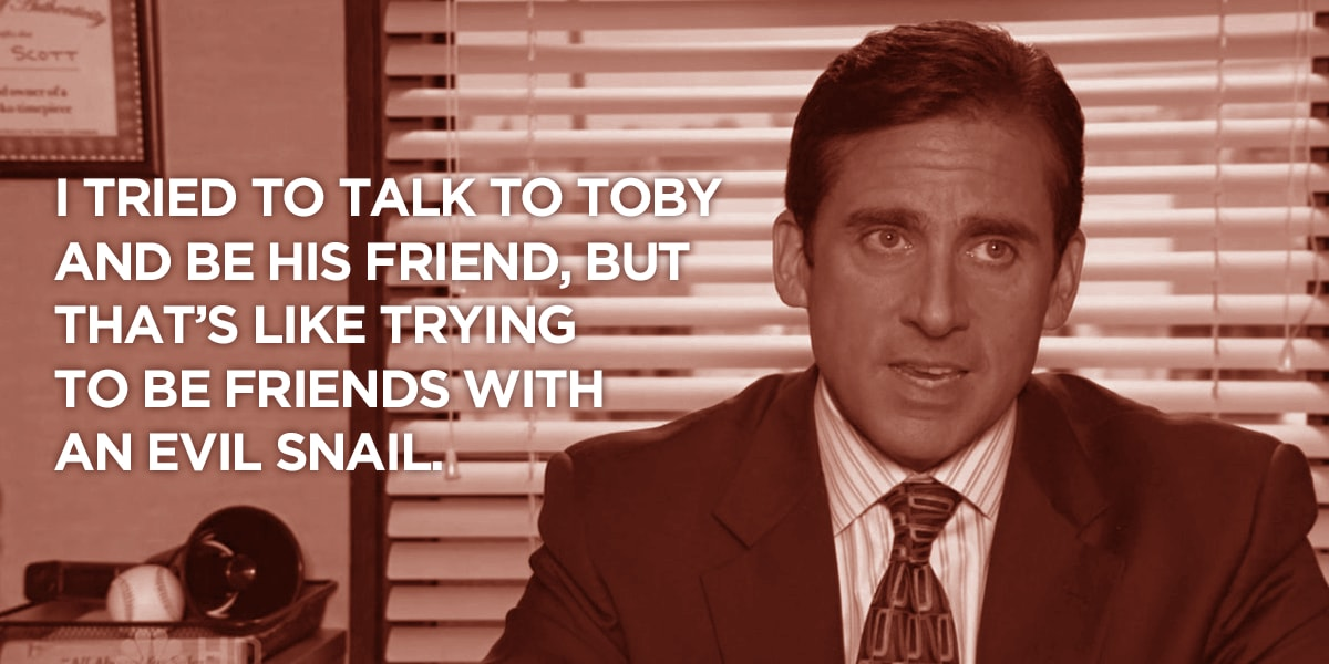 Michael Scott of The Office quote: I tried to talk to Toby and be his friend, but that's like trying to be friends with an evil snail.