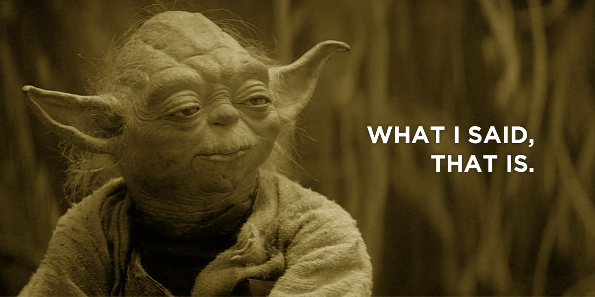 Yoda quote: what I said, that is.