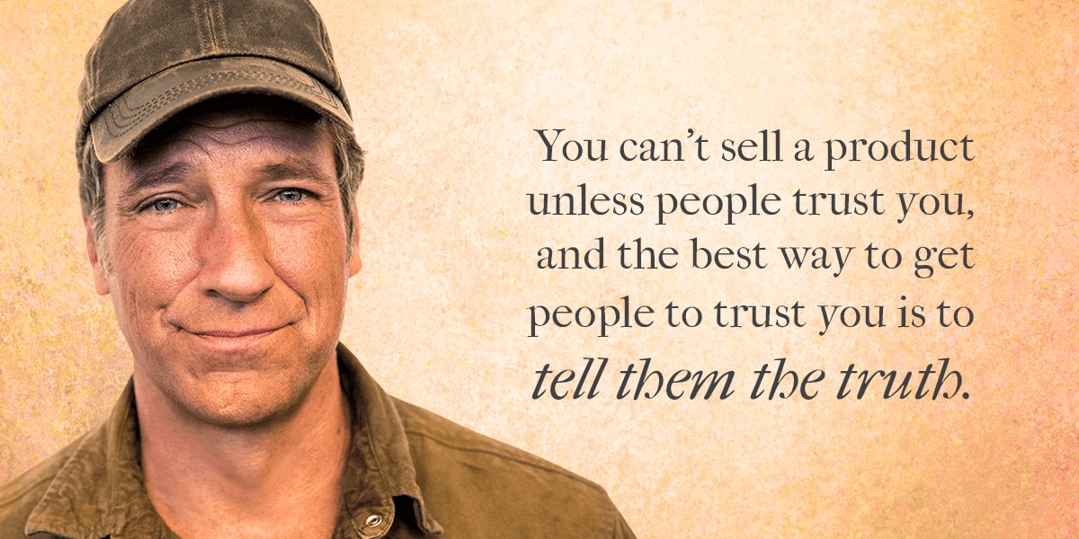 Mike Rowe quote: you can't sell a product unless people trust you, and the best way to get people to trust you is to tell them the truth.