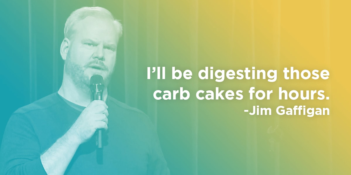 Jim Gaffigan quote: I'll be digesting those carb cakes for hours.
