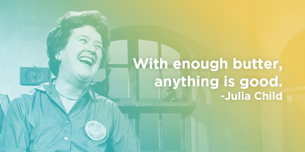 Julia Child quote: with enough butter, anything is good.